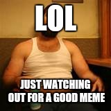 LOL JUST WATCHING OUT FOR A GOOD MEME | made w/ Imgflip meme maker