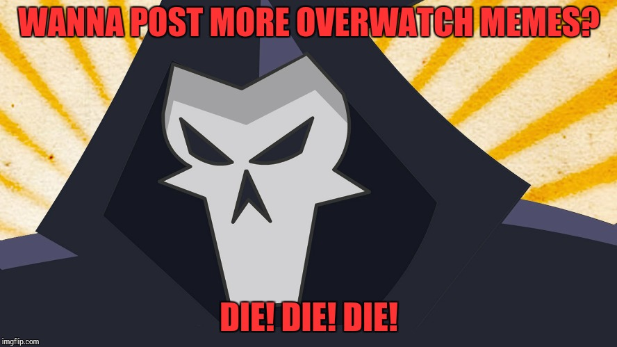 Overwatch - Reaper | WANNA POST MORE OVERWATCH MEMES? DIE! DIE! DIE! | image tagged in overwatch - reaper | made w/ Imgflip meme maker