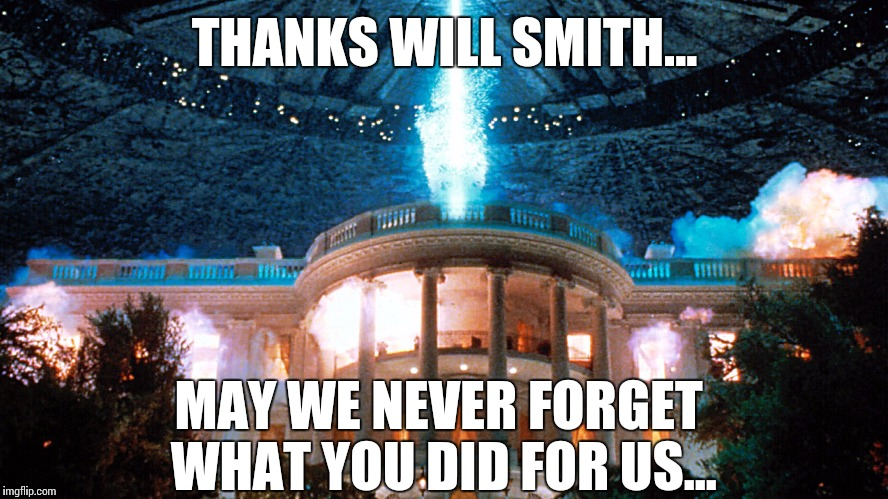 Thanks Will Smith, may we never forget... |  THANKS WILL SMITH... MAY WE NEVER FORGET WHAT YOU DID FOR US... | image tagged in independence day,will smith,memes | made w/ Imgflip meme maker