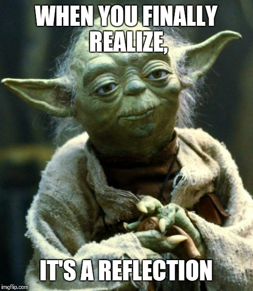 Star Wars Yoda Meme | WHEN YOU FINALLY REALIZE, IT'S A REFLECTION | image tagged in memes,star wars yoda | made w/ Imgflip meme maker