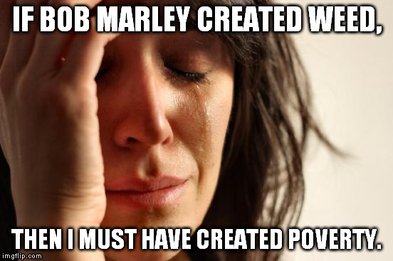 First World Problems Meme | IF BOB MARLEY CREATED WEED, THEN I MUST HAVE CREATED POVERTY. | image tagged in memes,first world problems | made w/ Imgflip meme maker