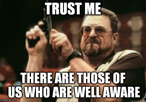 Am I The Only One Around Here Meme | TRUST ME THERE ARE THOSE OF US WHO ARE WELL AWARE | image tagged in memes,am i the only one around here | made w/ Imgflip meme maker