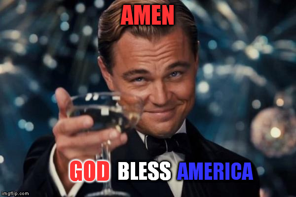 Leonardo Dicaprio Cheers Meme | AMEN GOD BLESS AMERICA | image tagged in memes,leonardo dicaprio cheers | made w/ Imgflip meme maker