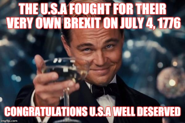 P.S I'm british :P | THE U.S.A FOUGHT FOR THEIR VERY OWN BREXIT ON JULY 4, 1776 CONGRATULATIONS U.S.A WELL DESERVED | image tagged in memes,leonardo dicaprio cheers,independence day,united states,4th of july | made w/ Imgflip meme maker