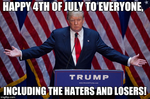 Donald Trump | HAPPY 4TH OF JULY TO EVERYONE, INCLUDING THE HATERS AND LOSERS! | image tagged in donald trump | made w/ Imgflip meme maker