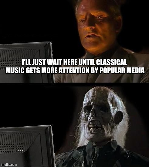 Classical music | I'LL JUST WAIT HERE UNTIL CLASSICAL MUSIC GETS MORE ATTENTION BY POPULAR MEDIA | image tagged in memes,ill just wait here,classical music,music,thatbritishviolaguy,peter whitehead | made w/ Imgflip meme maker