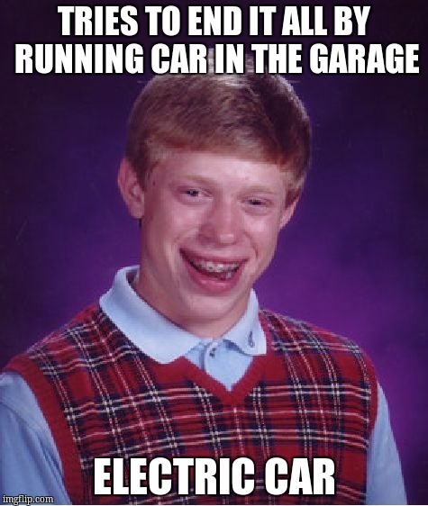 Bad Luck Brian Meme | TRIES TO END IT ALL BY RUNNING CAR IN THE GARAGE ELECTRIC CAR | image tagged in memes,bad luck brian | made w/ Imgflip meme maker