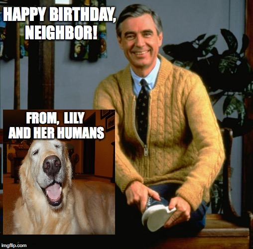 happy birthday neighbor |  HAPPY BIRTHDAY, NEIGHBOR! FROM,  LILY AND HER HUMANS | image tagged in mr rogers | made w/ Imgflip meme maker