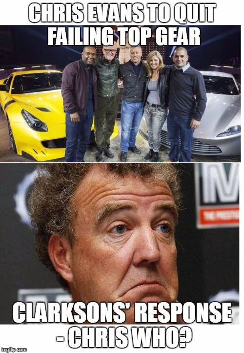 evans finally quits,  clarkson doesn't give a sh#t  |  CHRIS EVANS TO QUIT FAILING TOP GEAR; CLARKSONS' RESPONSE - CHRIS WHO? | image tagged in clarkson,evans,top gear,bbc,quitting,fail army | made w/ Imgflip meme maker