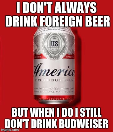 Budweiser | I DON'T ALWAYS DRINK FOREIGN BEER BUT WHEN I DO I STILL DON'T DRINK BUDWEISER | image tagged in budweiser | made w/ Imgflip meme maker