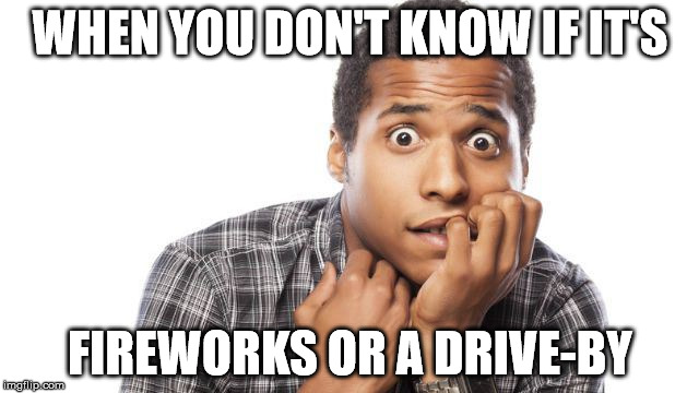 Fireworks |  WHEN YOU DON'T KNOW IF IT'S; FIREWORKS OR A DRIVE-BY | image tagged in fireworks,scared,funny,memes,funny memes,4th of july | made w/ Imgflip meme maker
