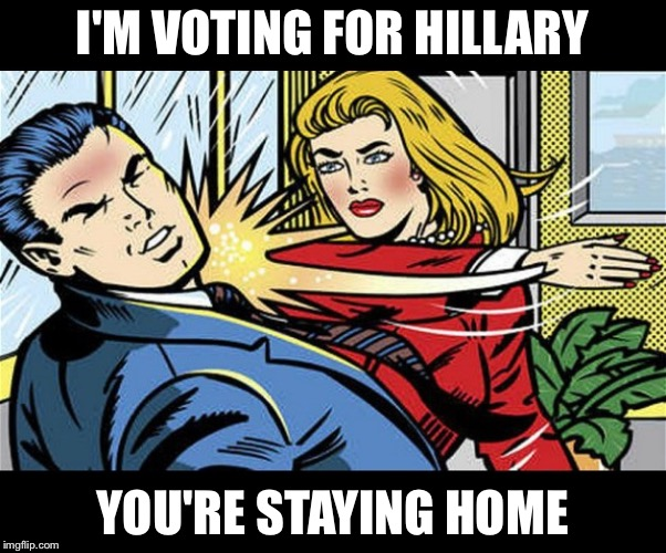 Election Day feminism  | I'M VOTING FOR HILLARY YOU'RE STAYING HOME | image tagged in feminazi,hillary clinton,memes | made w/ Imgflip meme maker