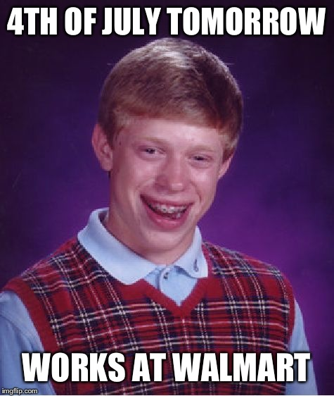 Bad Luck Brian Meme | 4TH OF JULY TOMORROW WORKS AT WALMART | image tagged in memes,bad luck brian | made w/ Imgflip meme maker