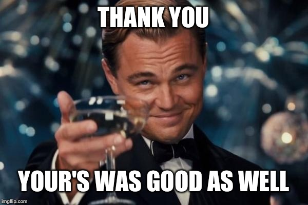 Leonardo Dicaprio Cheers Meme | THANK YOU YOUR'S WAS GOOD AS WELL | image tagged in memes,leonardo dicaprio cheers | made w/ Imgflip meme maker