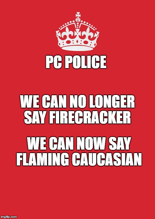 Keep Calm And Carry On Red | PC POLICE WE CAN NOW SAY FLAMING CAUCASIAN WE CAN NO LONGER SAY FIRECRACKER | image tagged in memes,keep calm and carry on red | made w/ Imgflip meme maker
