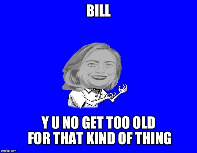 BILL Y U NO GET TOO OLD FOR THAT KIND OF THING | made w/ Imgflip meme maker