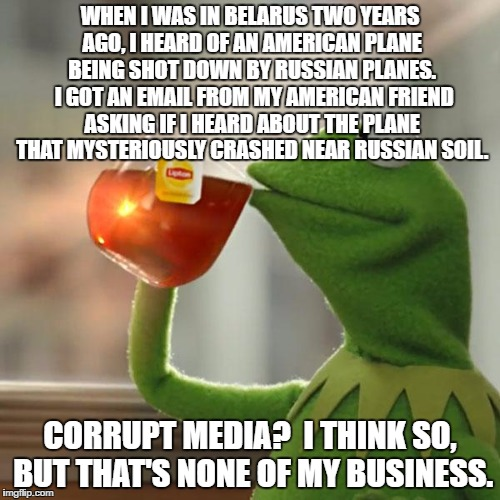 But Thats None Of My Business Meme | WHEN I WAS IN BELARUS TWO YEARS AGO, I HEARD OF AN AMERICAN PLANE BEING SHOT DOWN BY RUSSIAN PLANES.  I GOT AN EMAIL FROM MY AMERICAN FRIEND | image tagged in memes,but thats none of my business,kermit the frog | made w/ Imgflip meme maker