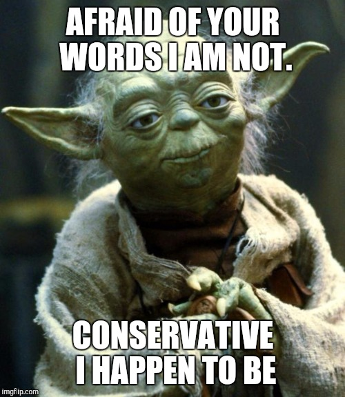 Star Wars Yoda Meme | AFRAID OF YOUR WORDS I AM NOT. CONSERVATIVE I HAPPEN TO BE | image tagged in memes,star wars yoda | made w/ Imgflip meme maker