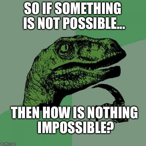 Is nothing impossible? | SO IF SOMETHING IS NOT POSSIBLE... THEN HOW IS NOTHING IMPOSSIBLE? | image tagged in memes,philosoraptor | made w/ Imgflip meme maker