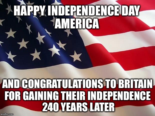 Happy 4th to All! | HAPPY INDEPENDENCE DAY FOR GAINING THEIR INDEPENDENCE 240 YEARS LATER AMERICA AND CONGRATULATIONS TO BRITAIN | image tagged in american flag,4th of july,memes,brexit | made w/ Imgflip meme maker