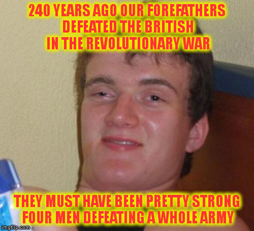 10 Guy Meme | 240 YEARS AGO OUR FOREFATHERS DEFEATED THE BRITISH IN THE REVOLUTIONARY WAR THEY MUST HAVE BEEN PRETTY STRONG FOUR MEN DEFEATING A WHOLE ARM | image tagged in memes,10 guy | made w/ Imgflip meme maker