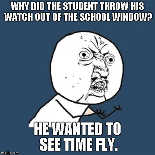 Y U No Meme | WHY DID THE STUDENT THROW HIS WATCH OUT OF THE SCHOOL WINDOW? HE WANTED TO SEE TIME FLY. | image tagged in memes,y u no | made w/ Imgflip meme maker