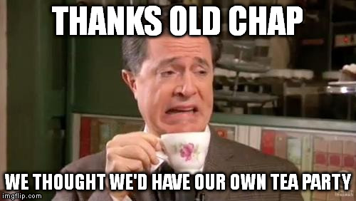 THANKS OLD CHAP WE THOUGHT WE'D HAVE OUR OWN TEA PARTY | made w/ Imgflip meme maker