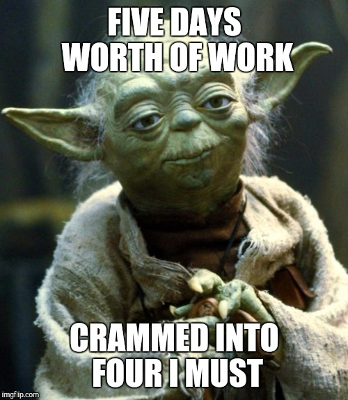 Star Wars Yoda Meme | FIVE DAYS WORTH OF WORK CRAMMED INTO FOUR I MUST | image tagged in memes,star wars yoda | made w/ Imgflip meme maker