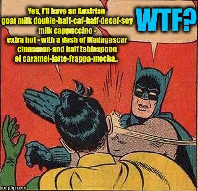 Batman Slapping Robin Meme | Yes, I'll have an Austrian goat milk double-half-caf-half-decaf-soy milk cappuccino - extra hot - with a dash of Madagascar cinnamon-and hal | image tagged in memes,batman slapping robin,funny,evilmandoevil | made w/ Imgflip meme maker