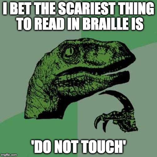 Philosoraptor Meme | I BET THE SCARIEST THING TO READ IN BRAILLE IS 'DO NOT TOUCH' | image tagged in memes,philosoraptor | made w/ Imgflip meme maker