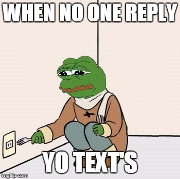 Pepe the frog Fork | WHEN NO ONE REPLY YO TEXT'S | image tagged in pepe the frog fork | made w/ Imgflip meme maker