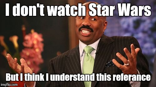 Steve Harvey Meme | I don't watch Star Wars But I think I understand this referance | image tagged in memes,steve harvey | made w/ Imgflip meme maker
