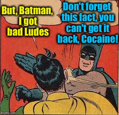 Batman Slapping Robin Meme | But, Batman, I got bad Ludes Don't forget this fact, you can't get it back, Cocaine! | image tagged in memes,batman slapping robin | made w/ Imgflip meme maker