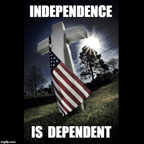 INDEPENDENCE IS  DEPENDENT | image tagged in independence day,sacrifice,freedom requires sacrifice | made w/ Imgflip meme maker