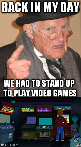 BACK IN MY DAY WE HAD TO STAND UP TO PLAY VIDEO GAMES | image tagged in back in my day | made w/ Imgflip meme maker