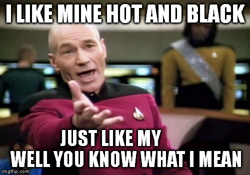 Picard Wtf Meme | I LIKE MINE HOT AND BLACK JUST LIKE MY         WELL YOU KNOW WHAT I MEAN | image tagged in memes,picard wtf | made w/ Imgflip meme maker