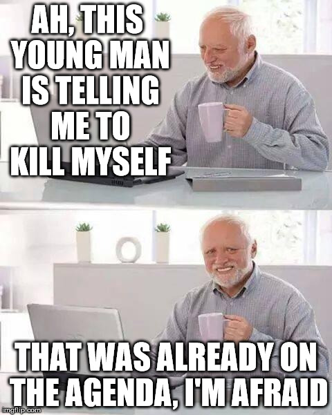 Hide the Pain Harold Meme | AH, THIS YOUNG MAN IS TELLING ME TO KILL MYSELF THAT WAS ALREADY ON THE AGENDA, I'M AFRAID | image tagged in memes,hide the pain harold | made w/ Imgflip meme maker