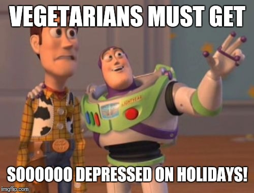 X, X Everywhere Meme | VEGETARIANS MUST GET SOOOOOO DEPRESSED ON HOLIDAYS! | image tagged in memes,x,x everywhere,x x everywhere | made w/ Imgflip meme maker