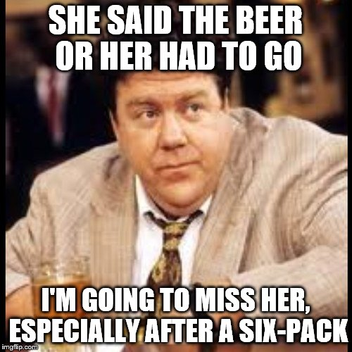 SHE SAID THE BEER OR HER HAD TO GO I'M GOING TO MISS HER, ESPECIALLY AFTER A SIX-PACK | made w/ Imgflip meme maker
