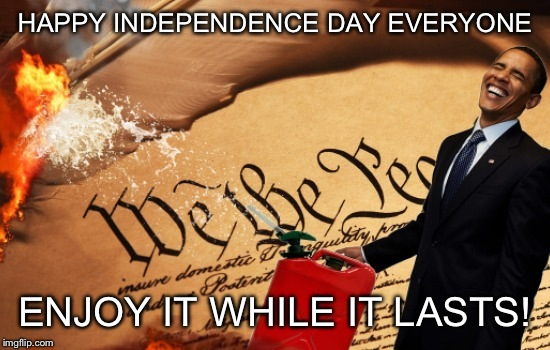 The way this country is headed, It may be one of our last! | HAPPY INDEPENDENCE DAY EVERYONE ENJOY IT WHILE IT LASTS! | image tagged in obama burns the us constitution,memes,funny | made w/ Imgflip meme maker