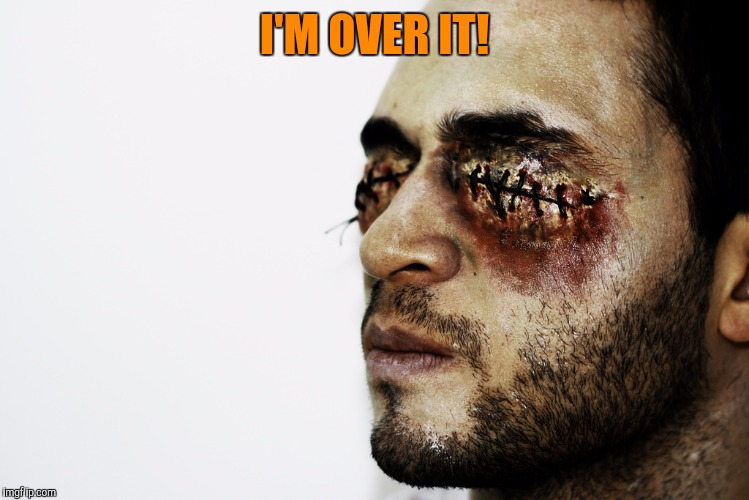 I'M OVER IT! | made w/ Imgflip meme maker