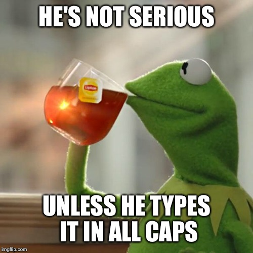 But Thats None Of My Business Meme | HE'S NOT SERIOUS UNLESS HE TYPES IT IN ALL CAPS | image tagged in memes,but thats none of my business,kermit the frog | made w/ Imgflip meme maker