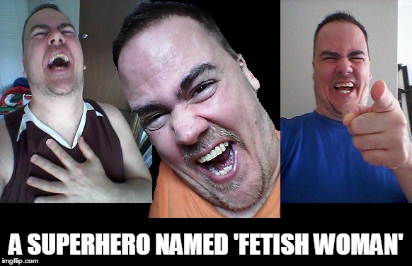 LMAO! | A SUPERHERO NAMED 'FETISH WOMAN' | image tagged in lmao | made w/ Imgflip meme maker