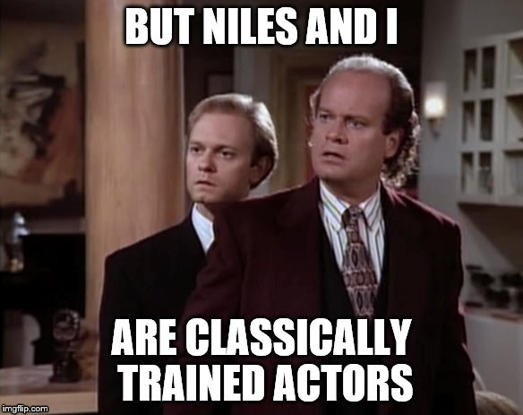 BUT NILES AND I ARE CLASSICALLY TRAINED ACTORS | made w/ Imgflip meme maker