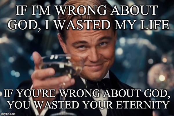 Quote from Lecrae.  | IF I'M WRONG ABOUT GOD, I WASTED MY LIFE IF YOU'RE WRONG ABOUT GOD, YOU WASTED YOUR ETERNITY | image tagged in memes,leonardo dicaprio cheers,funny | made w/ Imgflip meme maker