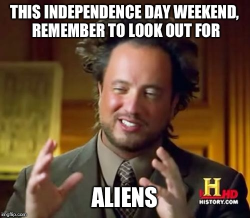 Sorry I had to | THIS INDEPENDENCE DAY WEEKEND, REMEMBER TO LOOK OUT FOR ALIENS | image tagged in memes,ancient aliens,funny | made w/ Imgflip meme maker