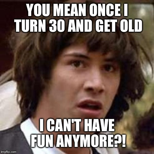 Conspiracy Keanu Meme | YOU MEAN ONCE I TURN 30 AND GET OLD I CAN'T HAVE FUN ANYMORE?! | image tagged in memes,conspiracy keanu | made w/ Imgflip meme maker