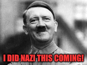 I DID NAZI THIS COMING! | made w/ Imgflip meme maker