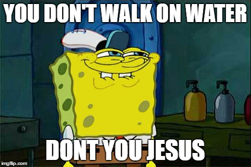 Dont You Squidward Meme | YOU DON'T WALK ON WATER DONT YOU JESUS | image tagged in memes,dont you squidward | made w/ Imgflip meme maker