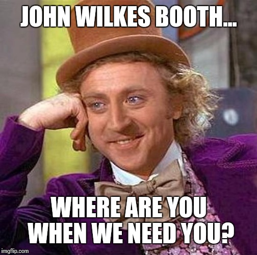 Creepy Condescending Wonka Meme | JOHN WILKES BOOTH... WHERE ARE YOU WHEN WE NEED YOU? | image tagged in memes,creepy condescending wonka | made w/ Imgflip meme maker
